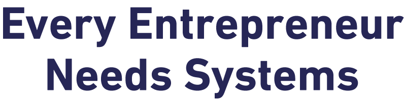 Every Entrepreneur Needs Systems